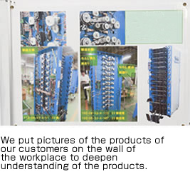 We put pictures of the products of our customers on the wall of the workplace to deepen understanding of their products.